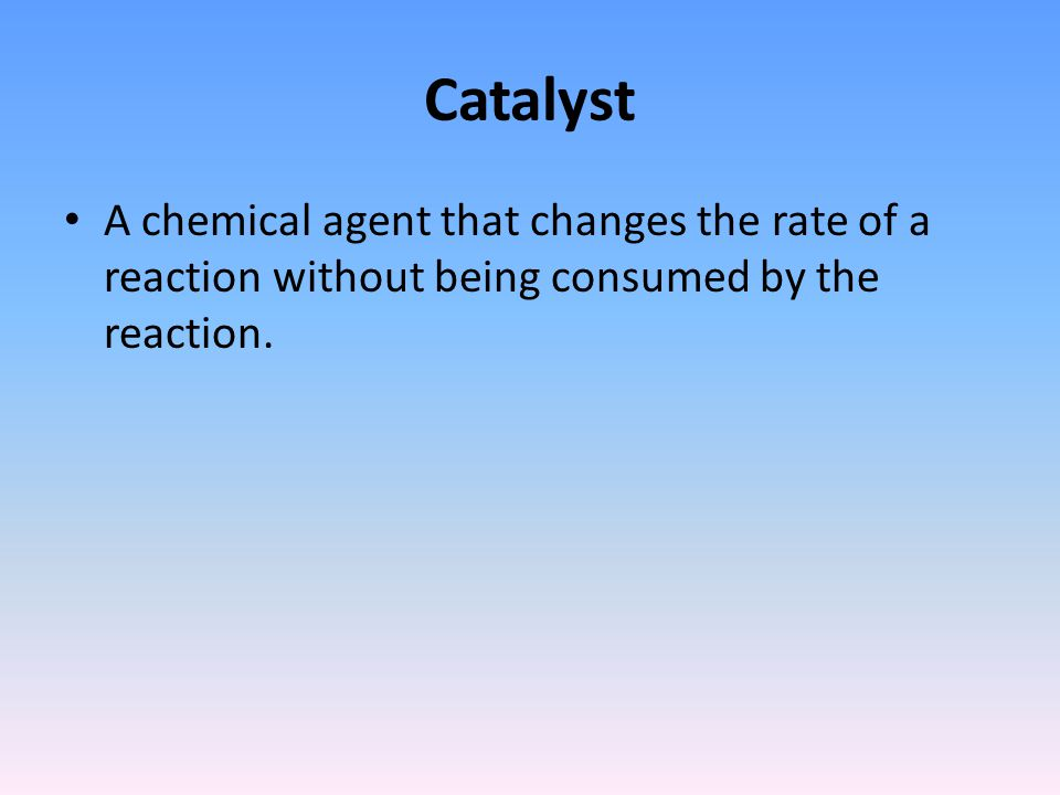 Catalyst A chemical agent that changes the rate of a reaction without being consumed by the reaction.