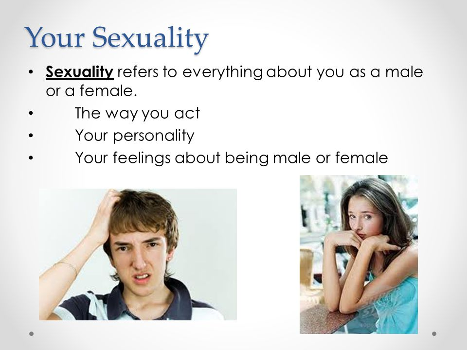 Your Sexuality Sexuality refers to everything about you as a male or a female. The way you act. Your personality.