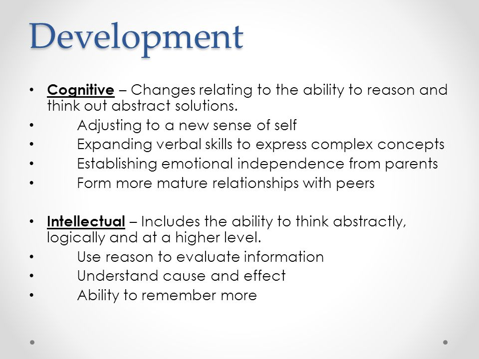 Development Cognitive – Changes relating to the ability to reason and think out abstract solutions.