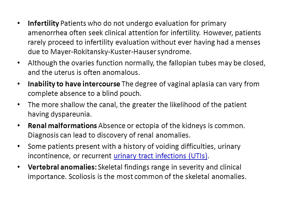 Infertility Patients who do not undergo evaluation for primary amenorrhea often seek clinical attention for infertility. However, patients rarely proceed to infertility evaluation without ever having had a menses due to Mayer-Rokitansky-Kuster-Hauser syndrome.
