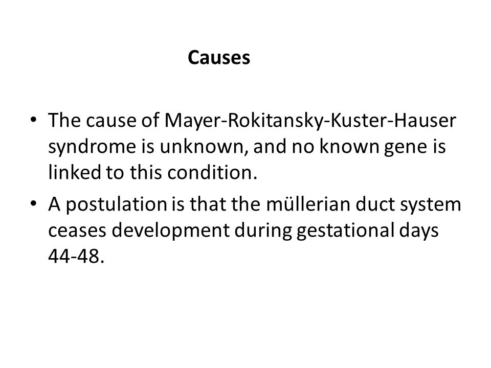 Causes The cause of Mayer-Rokitansky-Kuster-Hauser syndrome is unknown, and no known gene is linked to this condition.