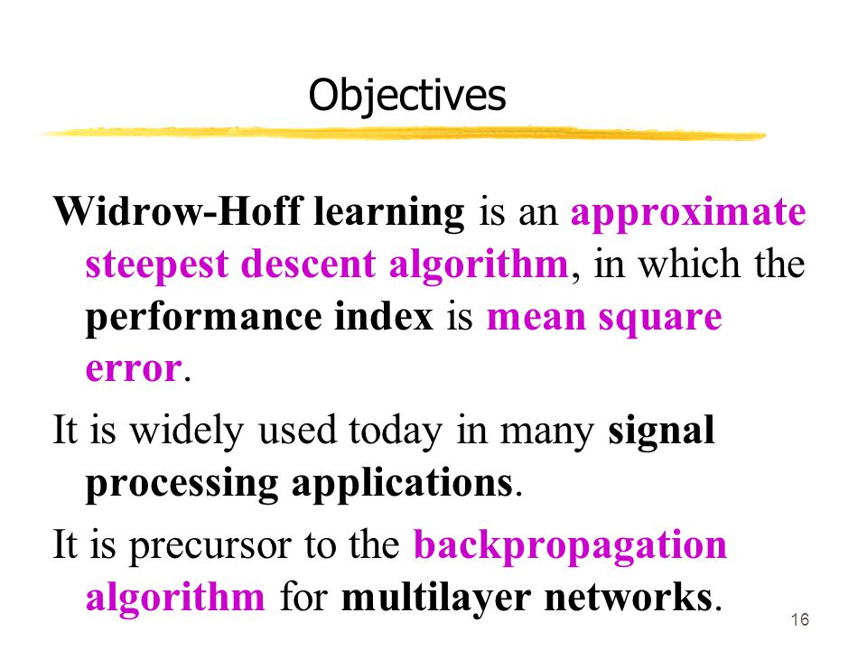 Objectives Widrow-Hoff learning is an approximate steepest descent algorithm, in which the performance index is mean square error.