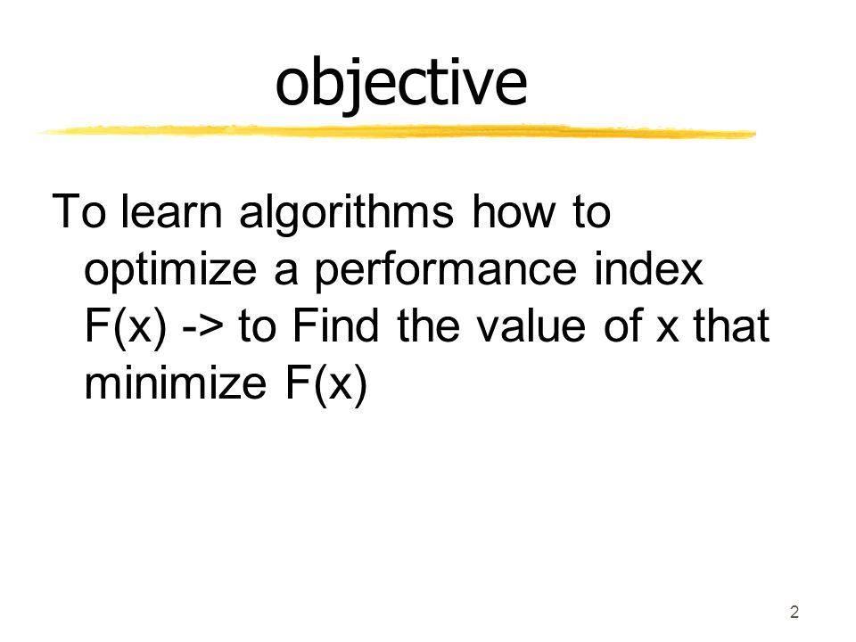 objective To learn algorithms how to optimize a performance index F(x) -> to Find the value of x that minimize F(x)