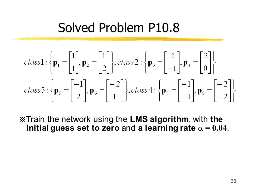 Solved Problem P10.8 Train the network using the LMS algorithm, with the initial guess set to zero and a learning rate  =