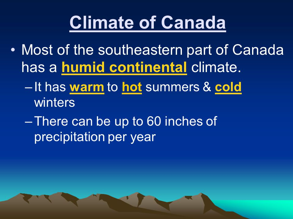 Climate of Canada Most of the southeastern part of Canada has a humid continental climate. It has warm to hot summers & cold winters.