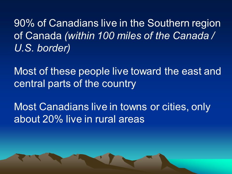 90% of Canadians live in the Southern region of Canada (within 100 miles of the Canada / U.S. border)