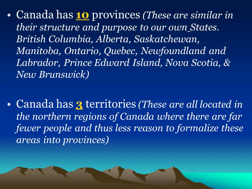 Canada has 10 provinces (These are similar in their structure and purpose to our own States. British Columbia, Alberta, Saskatchewan, Manitoba, Ontario, Quebec, Newfoundland and Labrador, Prince Edward Island, Nova Scotia, & New Brunswick)