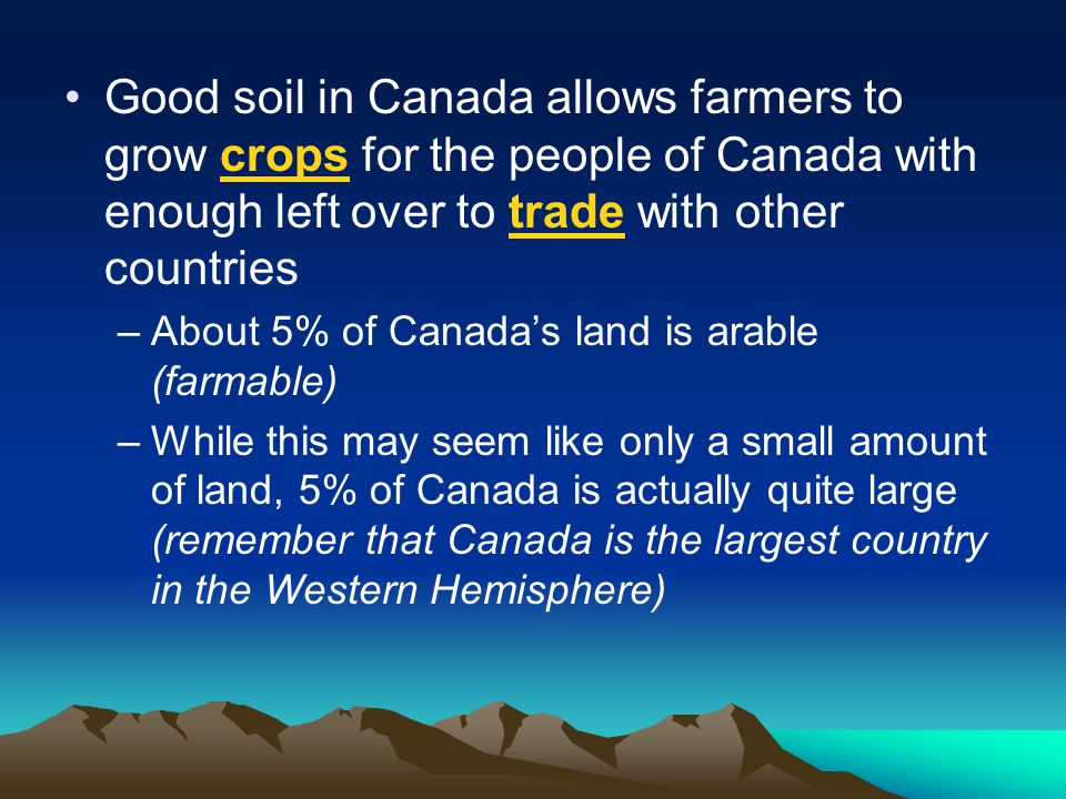 Good soil in Canada allows farmers to grow crops for the people of Canada with enough left over to trade with other countries