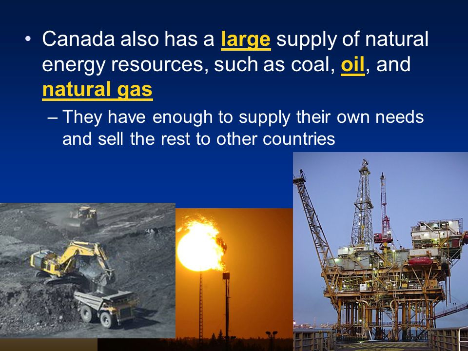 Canada also has a large supply of natural energy resources, such as coal, oil, and natural gas