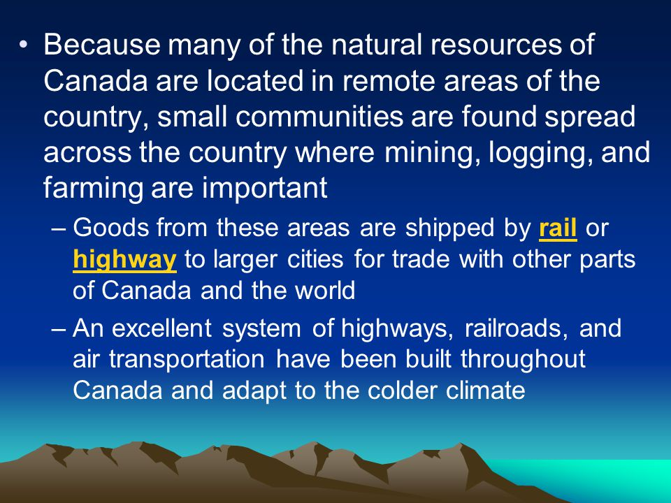 Because many of the natural resources of Canada are located in remote areas of the country, small communities are found spread across the country where mining, logging, and farming are important