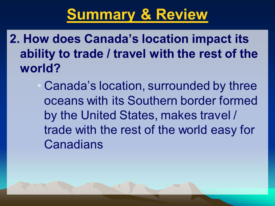 Summary & Review 2. How does Canada's location impact its ability to trade / travel with the rest of the world