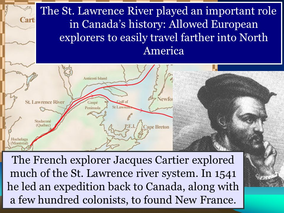 The St. Lawrence River played an important role in Canada's history: Allowed European explorers to easily travel farther into North America