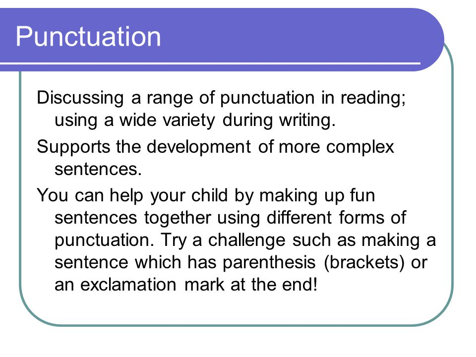 Punctuation Discussing a range of punctuation in reading; using a wide variety during writing. Supports the development of more complex sentences.