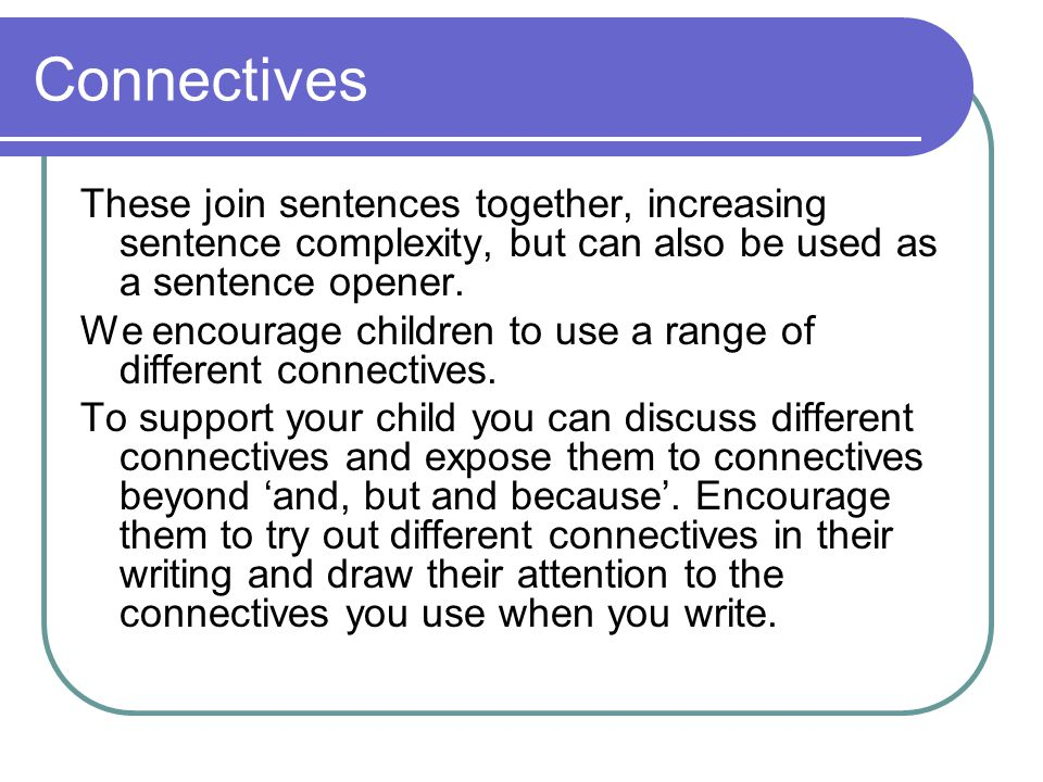 Connectives These join sentences together, increasing sentence complexity, but can also be used as a sentence opener.