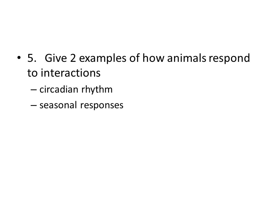 5. Give 2 examples of how animals respond to interactions