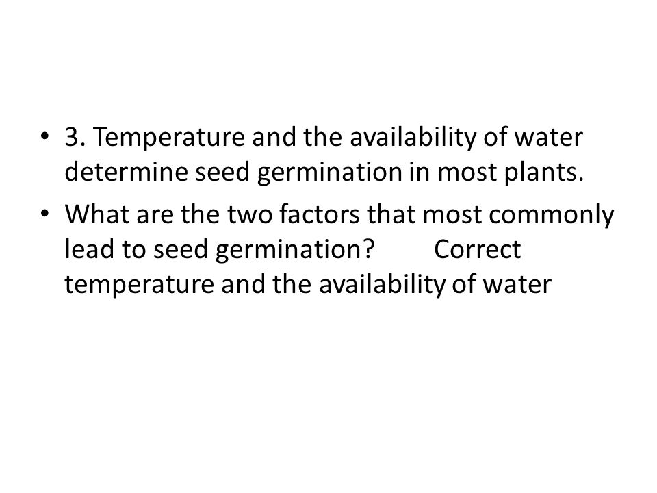 3. Temperature and the availability of water determine seed germination in most plants.