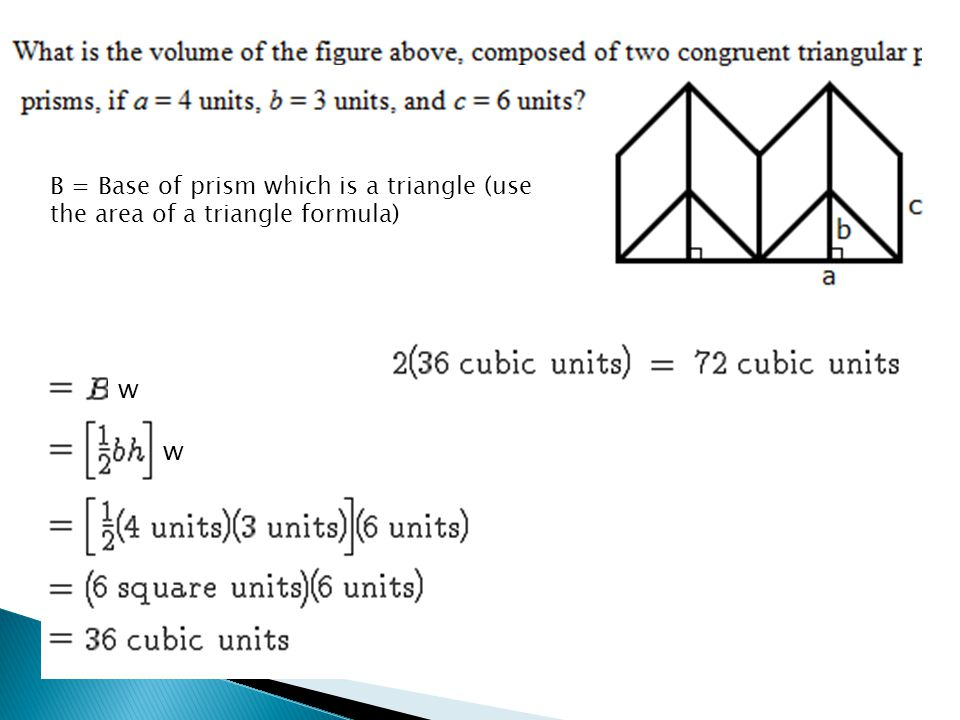 B = Base of prism which is a triangle (use the area of a triangle formula)