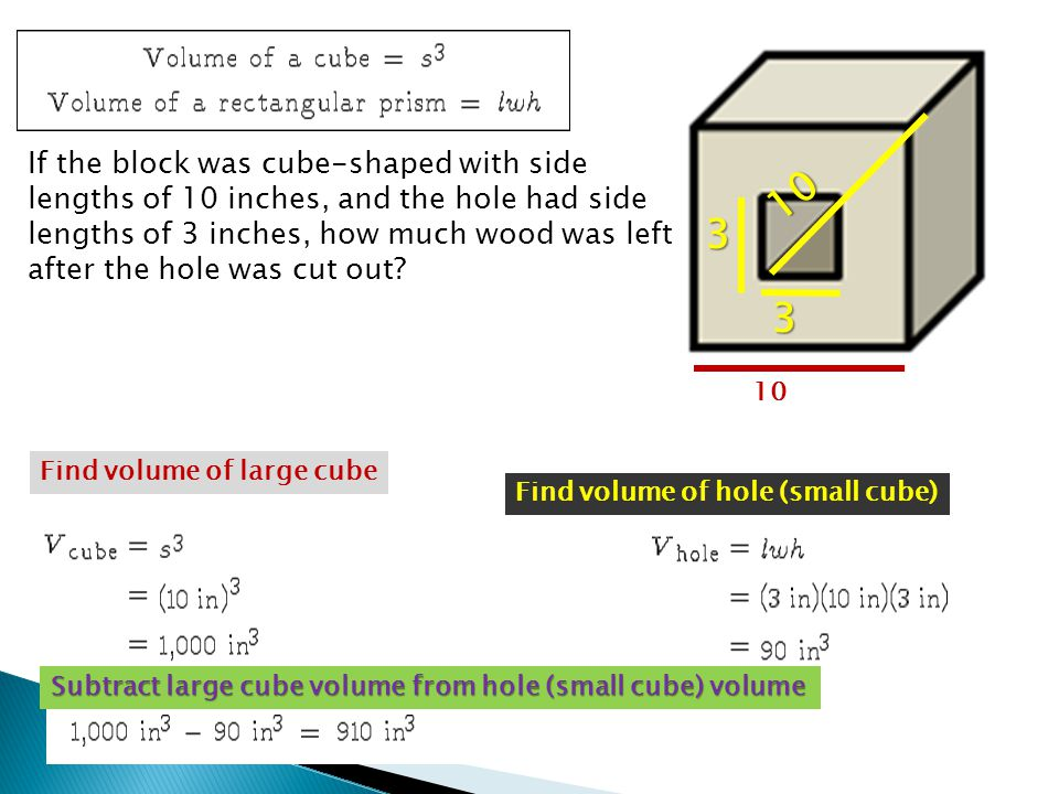 If the block was cube-shaped with side lengths of 10 inches, and the hole had side lengths of 3 inches, how much wood was left after the hole was cut out