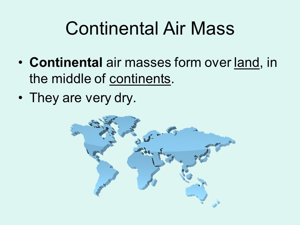 Continental Air Mass Continental air masses form over land, in the middle of continents.