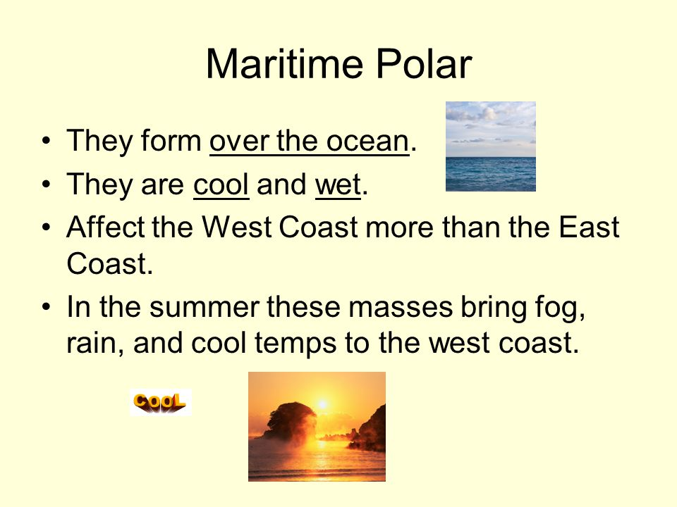 Maritime Polar They form over the ocean. They are cool and wet.