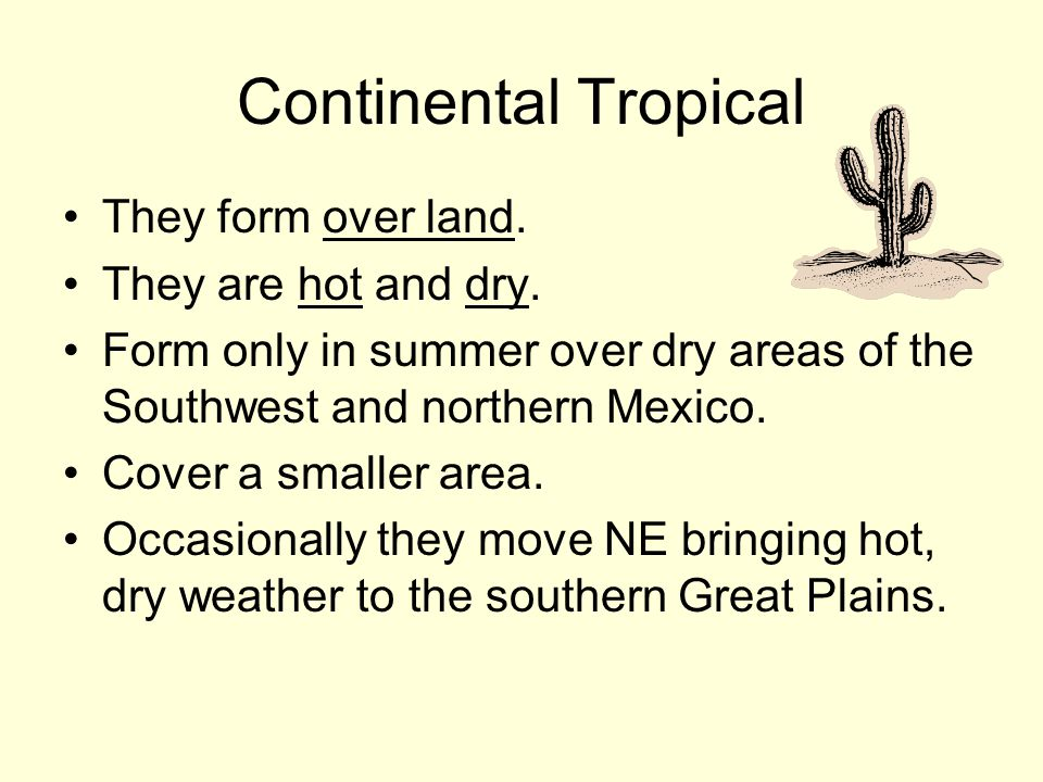 Continental Tropical They form over land. They are hot and dry.