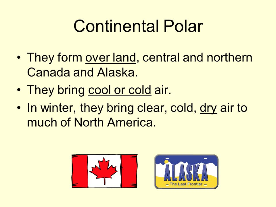Continental Polar They form over land, central and northern Canada and Alaska. They bring cool or cold air.