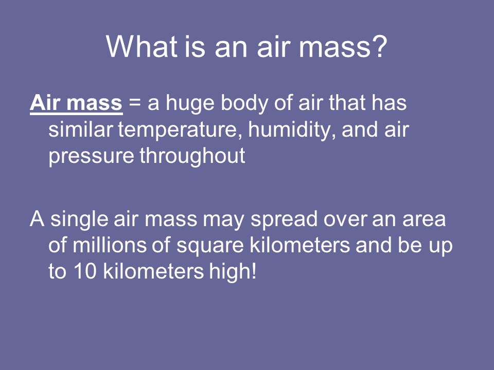 What is an air mass Air mass = a huge body of air that has similar temperature, humidity, and air pressure throughout.