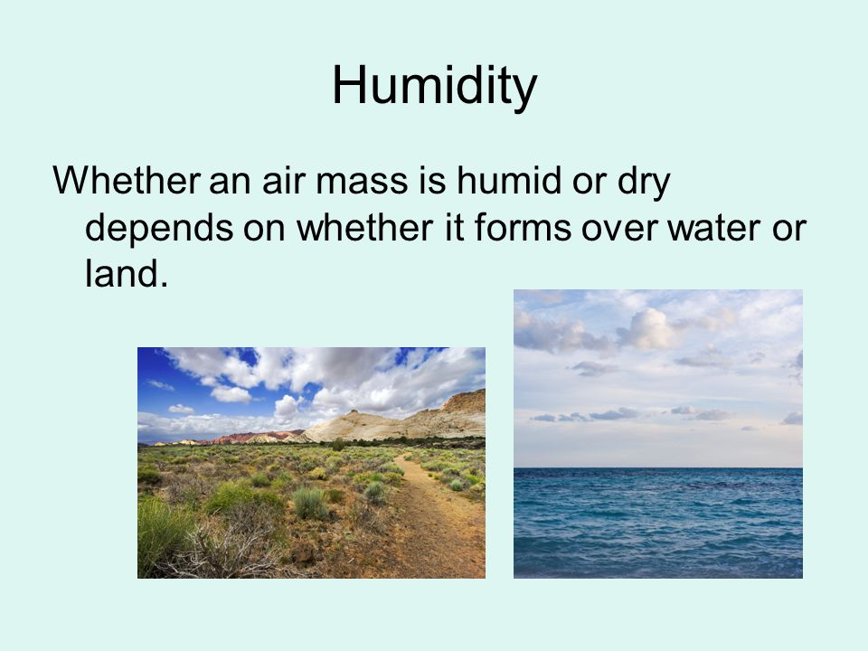 Humidity Whether an air mass is humid or dry depends on whether it forms over water or land.