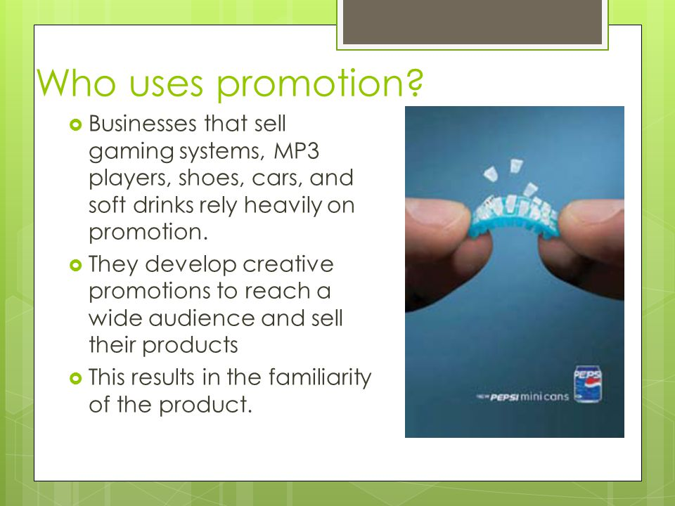 Who uses promotion Businesses that sell gaming systems, MP3 players, shoes, cars, and soft drinks rely heavily on promotion.