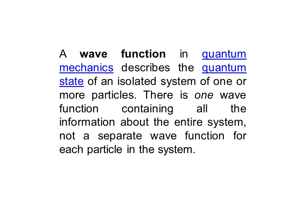 A wave function in quantum mechanics describes the quantum state of an isolated system of one or more particles.
