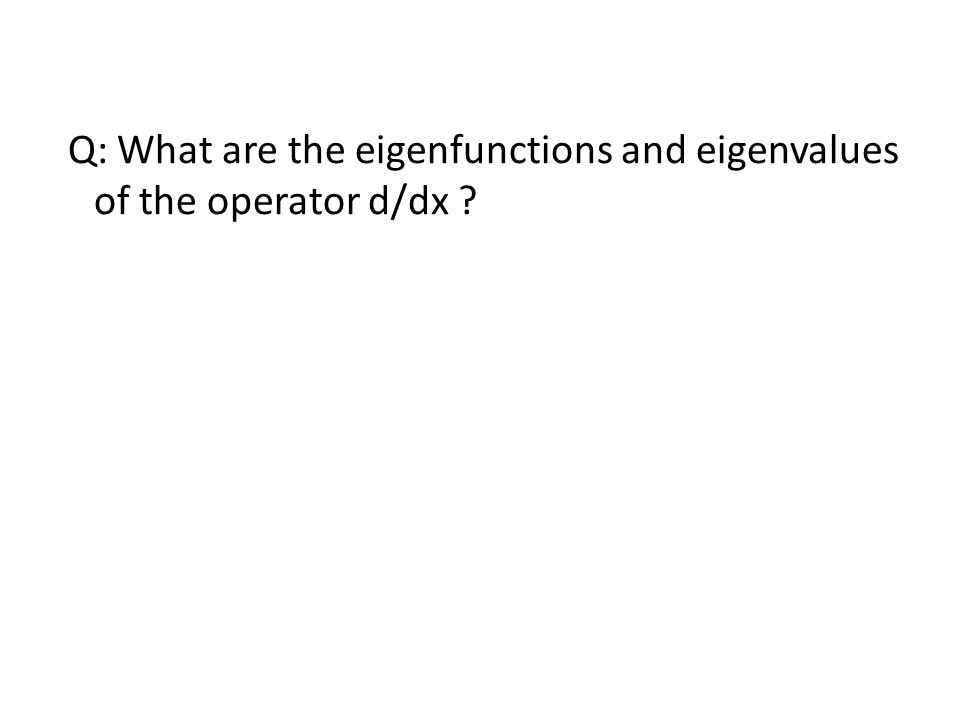 Q: What are the eigenfunctions and eigenvalues of the operator d/dx