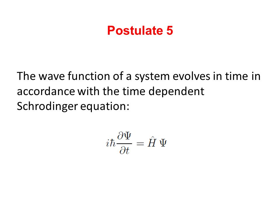 Postulate 5 The wave function of a system evolves in time in accordance with the time dependent Schrodinger equation: