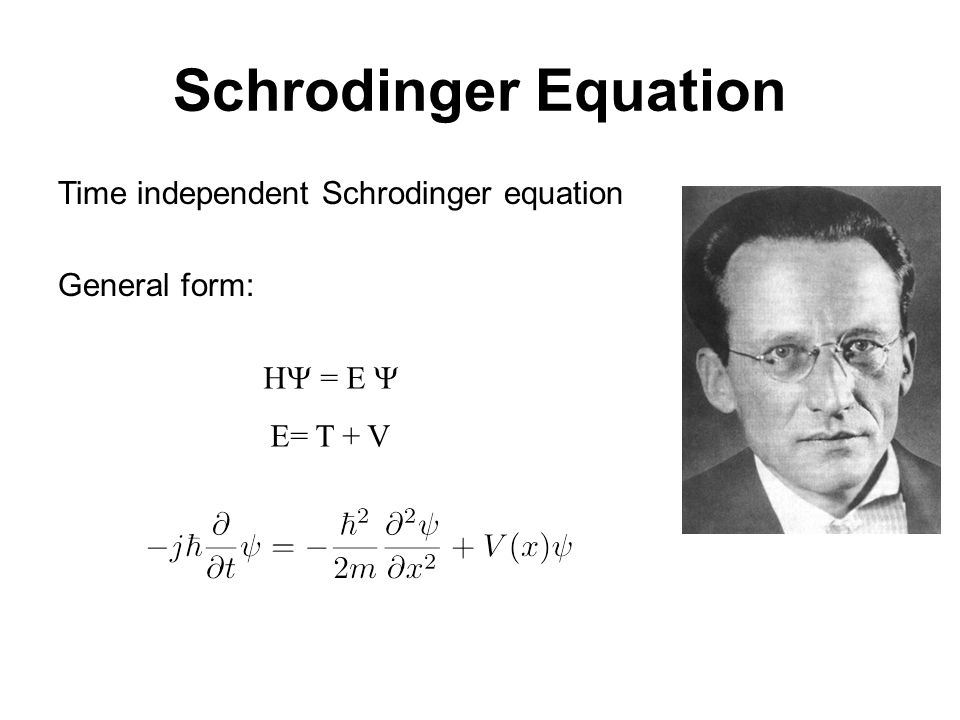 Schrodinger Equation Time independent Schrodinger equation General form: H = E  E= T + V