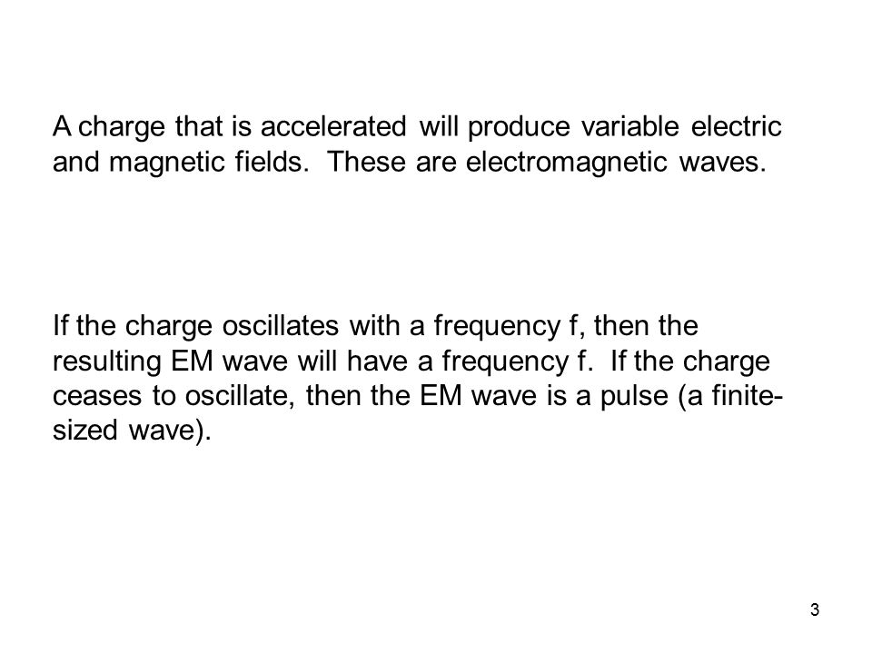 A charge that is accelerated will produce variable electric and magnetic fields. These are electromagnetic waves.