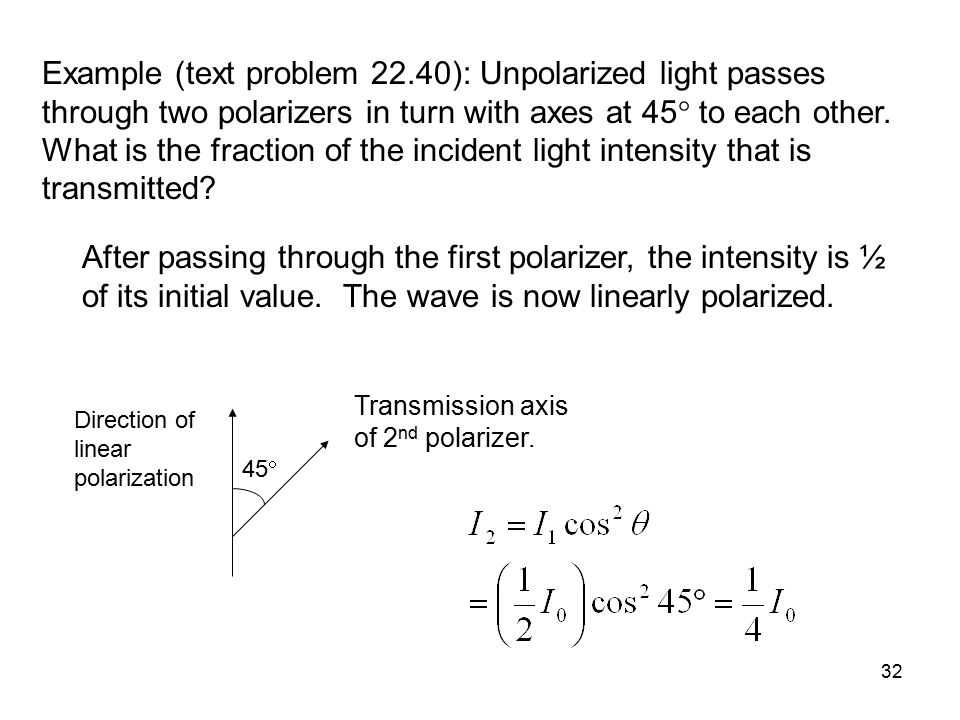 Example (text problem 22.40): Unpolarized light passes through two polarizers in turn with axes at 45 to each other. What is the fraction of the incident light intensity that is transmitted