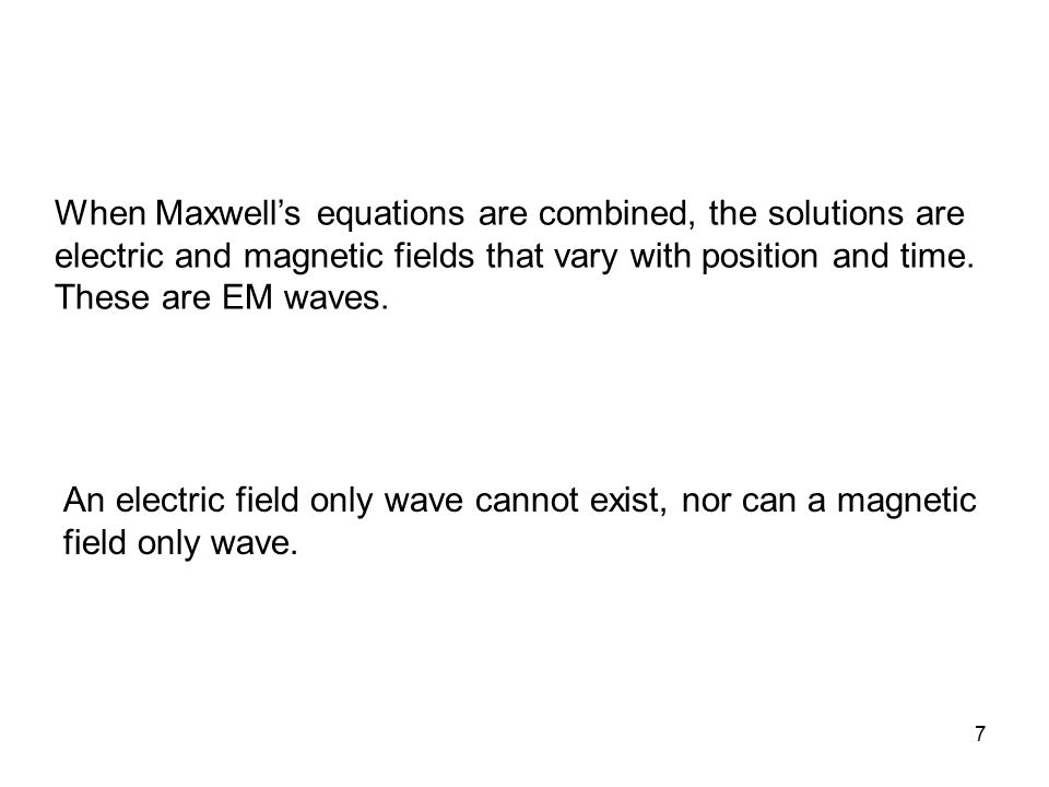 When Maxwell's equations are combined, the solutions are electric and magnetic fields that vary with position and time. These are EM waves.
