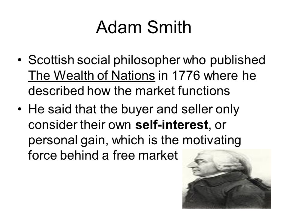 Adam Smith Scottish social philosopher who published The Wealth of Nations in 1776 where he described how the market functions.
