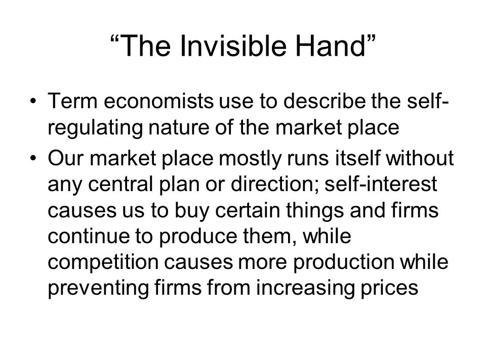 The Invisible Hand Term economists use to describe the self-regulating nature of the market place.