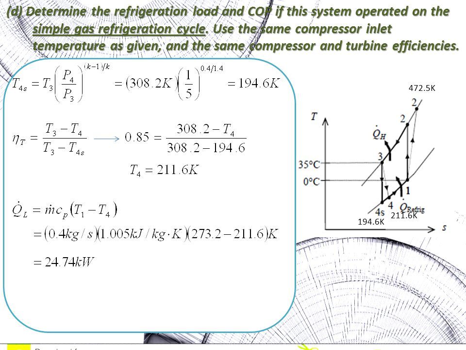 (d) Determine the refrigeration load and COP if this system operated on the simple gas refrigeration cycle. Use the same compressor inlet temperature as given, and the same compressor and turbine efficiencies.