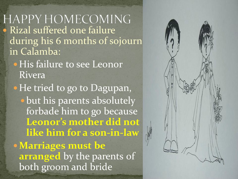 HAPPY HOMECOMING Rizal suffered one failure during his 6 months of sojourn in Calamba: His failure to see Leonor Rivera.