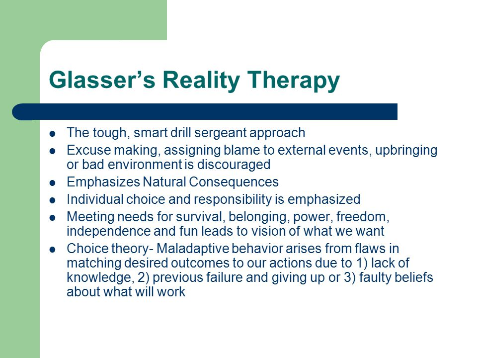 glasser s reality theory According to dr glasser, all behavior is purposeful it is our best attempt at the time, given our current knowledge and skills, to meet one or more of our basic human needs, needs which evolved over time and have become part of our genetic structure.