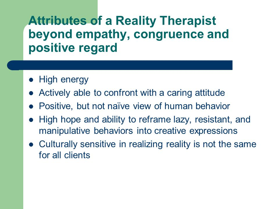 Attributes of a Reality Therapist beyond empathy, congruence and positive regard