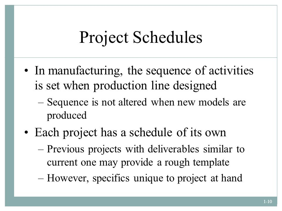 Project Schedules In manufacturing, the sequence of activities is set when production line designed.
