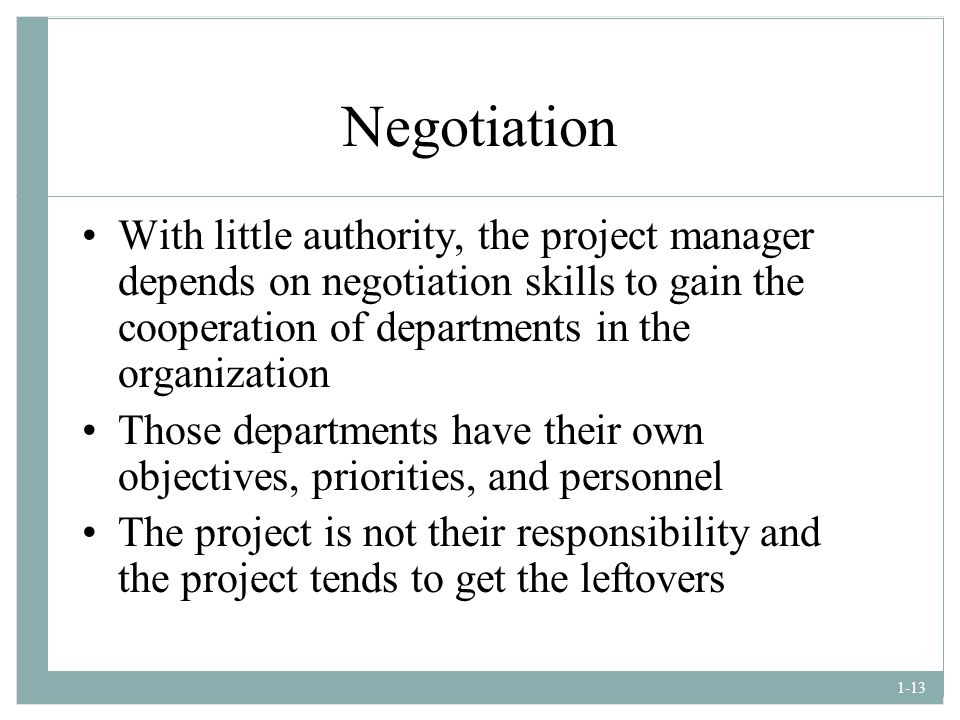 Negotiation With little authority, the project manager depends on negotiation skills to gain the cooperation of departments in the organization.