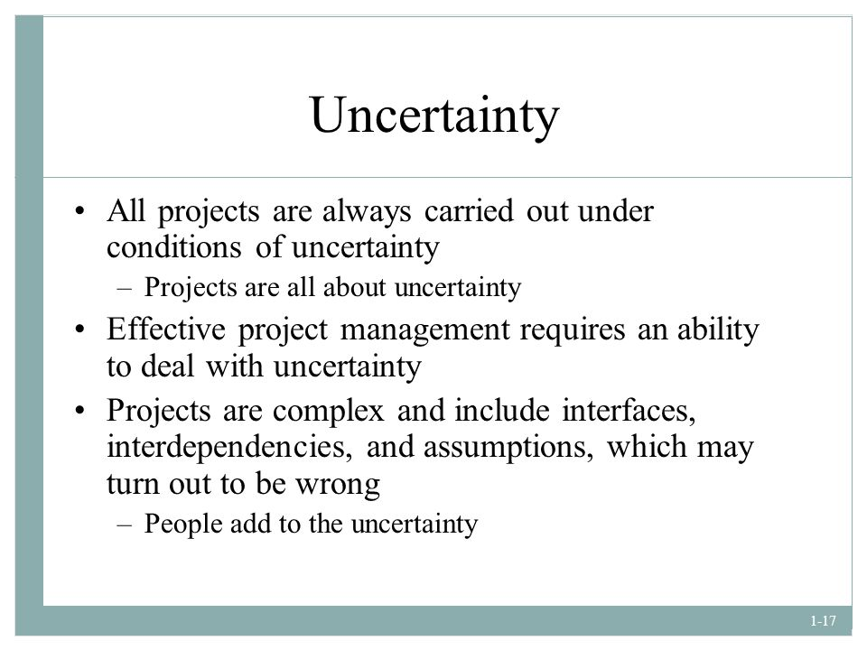 Uncertainty All projects are always carried out under conditions of uncertainty. Projects are all about uncertainty.