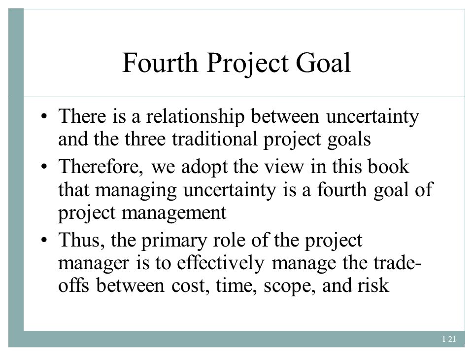 Fourth Project Goal There is a relationship between uncertainty and the three traditional project goals.