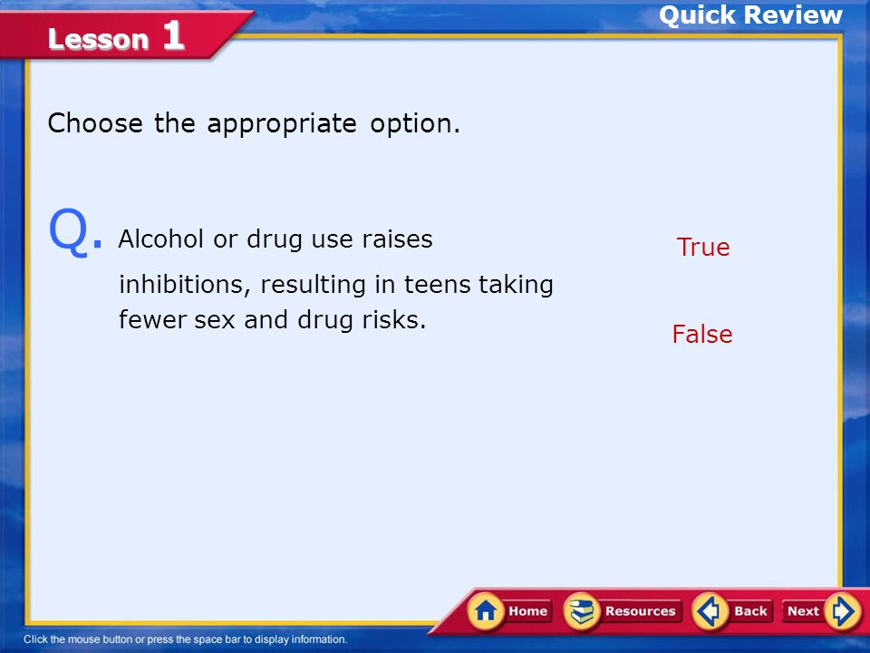 Quick Review Choose the appropriate option. Q. Alcohol or drug use raises inhibitions, resulting in teens taking fewer sex and drug risks.