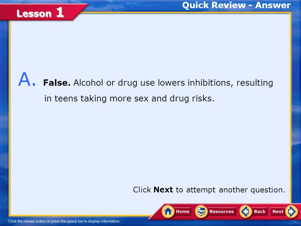 Quick Review - Answer A. False. Alcohol or drug use lowers inhibitions, resulting in teens taking more sex and drug risks.