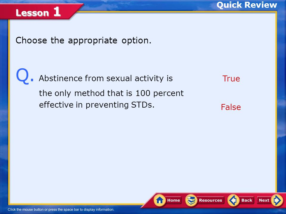 Quick Review Choose the appropriate option. Q. Abstinence from sexual activity is the only method that is 100 percent effective in preventing STDs.