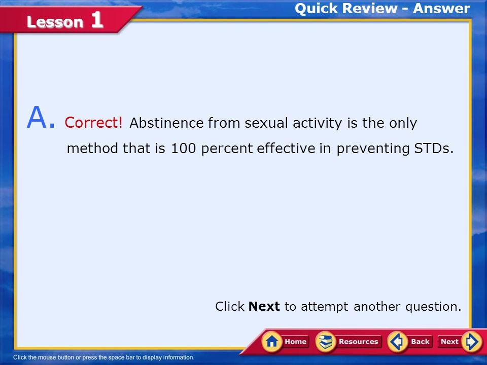 Quick Review - Answer A. Correct! Abstinence from sexual activity is the only method that is 100 percent effective in preventing STDs.